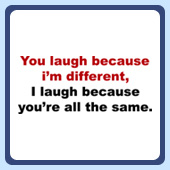 You laugh because i'm different, i laugh because you're all the same